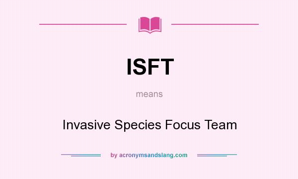 What does ISFT mean? It stands for Invasive Species Focus Team
