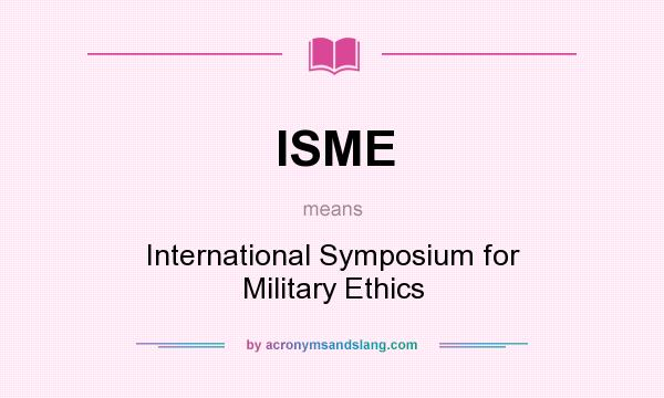 What does ISME mean? It stands for International Symposium for Military Ethics
