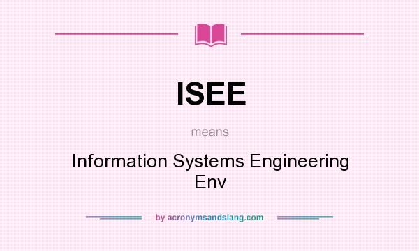 What does ISEE mean? It stands for Information Systems Engineering Env