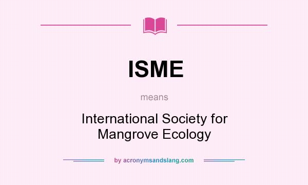 What does ISME mean? It stands for International Society for Mangrove Ecology