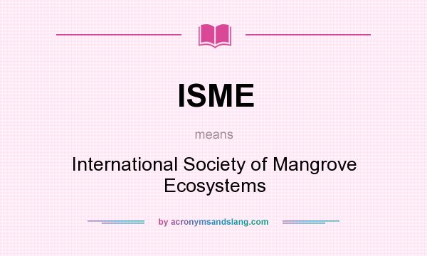 What does ISME mean? It stands for International Society of Mangrove Ecosystems