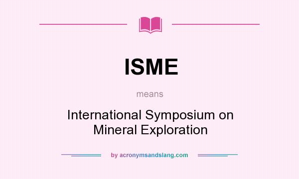 What does ISME mean? It stands for International Symposium on Mineral Exploration