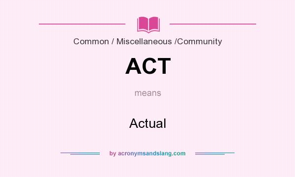 What does ACT mean? It stands for Actual