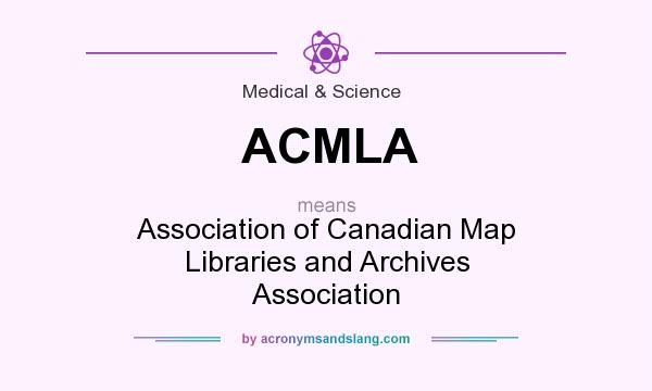 What does ACMLA mean? It stands for Association of Canadian Map Libraries and Archives Association