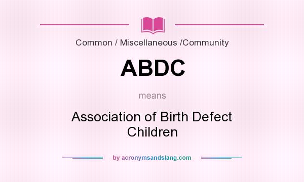 What does ABDC mean? It stands for Association of Birth Defect Children