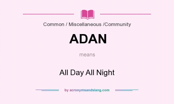 What does ADAN mean? It stands for All Day All Night