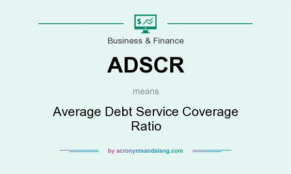 What does ADSCR mean? It stands for Average Debt Service Coverage Ratio