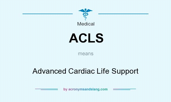 What does ACLS mean? It stands for Advanced Cardiac Life Support