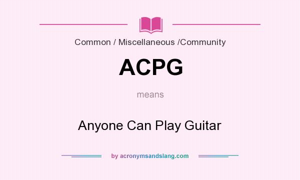 What does ACPG mean? It stands for Anyone Can Play Guitar