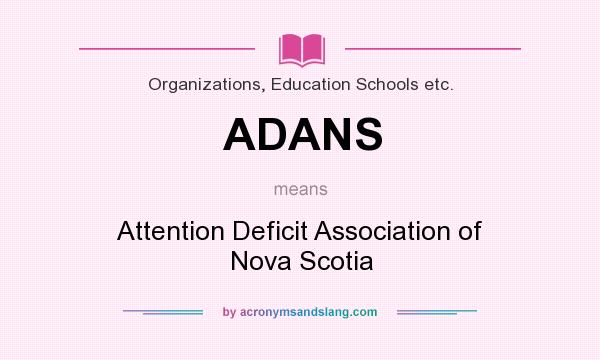 What does ADANS mean? It stands for Attention Deficit Association of Nova Scotia