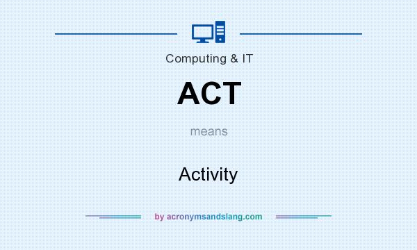 What does ACT mean? It stands for Activity