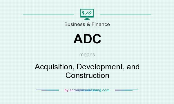What does ADC mean? It stands for Acquisition, Development, and Construction