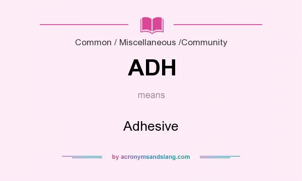 What does ADH mean? It stands for Adhesive