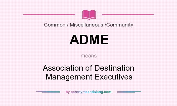 What does ADME mean? It stands for Association of Destination Management Executives
