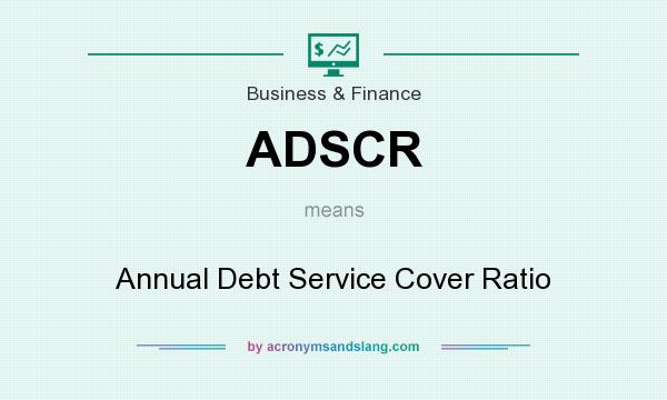 What does ADSCR mean? It stands for Annual Debt Service Cover Ratio