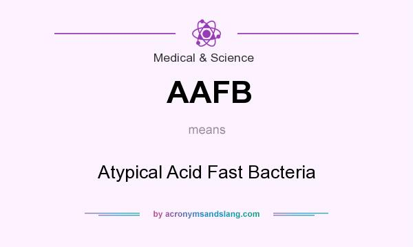 What does AAFB mean? It stands for Atypical Acid Fast Bacteria