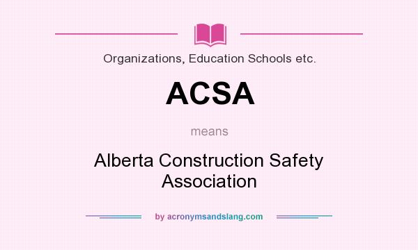 What does ACSA mean? It stands for Alberta Construction Safety Association