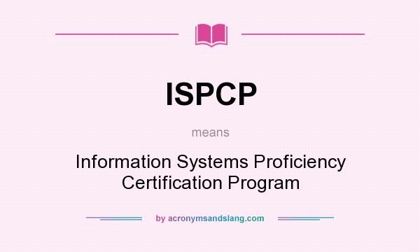 What does ISPCP mean? It stands for Information Systems Proficiency Certification Program