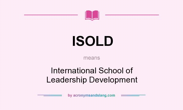 What does ISOLD mean? It stands for International School of Leadership Development