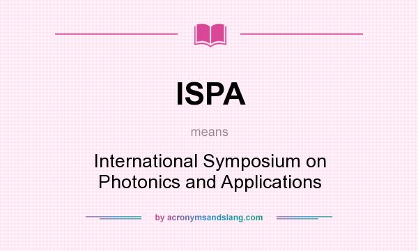 What does ISPA mean? It stands for International Symposium on Photonics and Applications