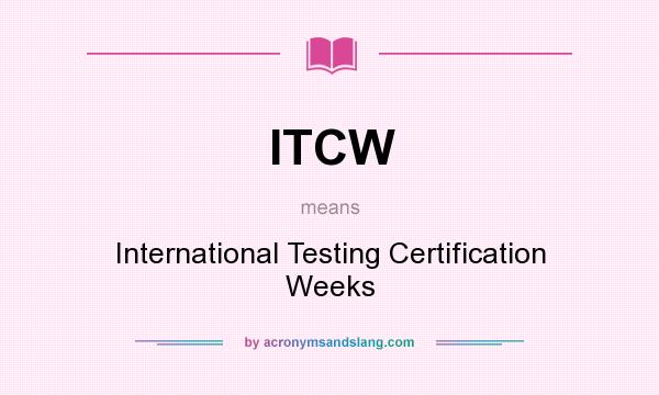 What does ITCW mean? It stands for International Testing Certification Weeks