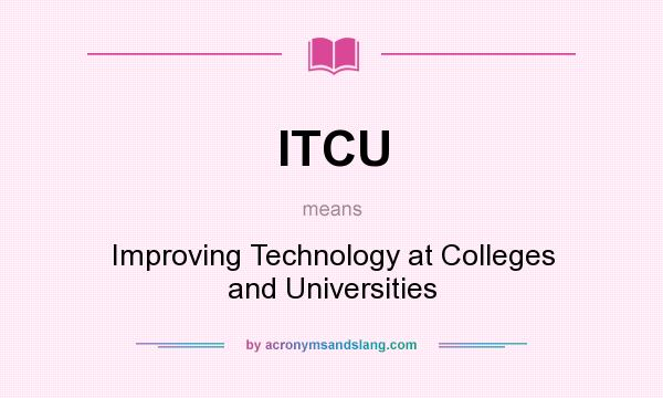 What does ITCU mean? It stands for Improving Technology at Colleges and Universities