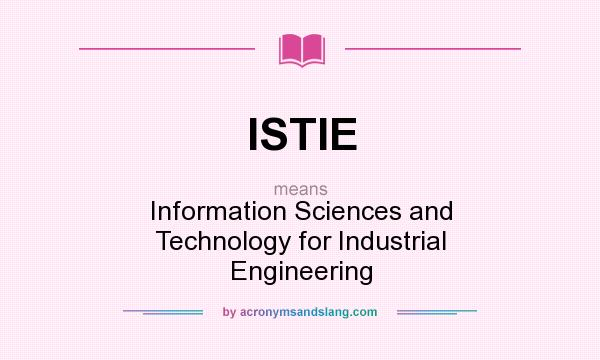 What does ISTIE mean? It stands for Information Sciences and Technology for Industrial Engineering