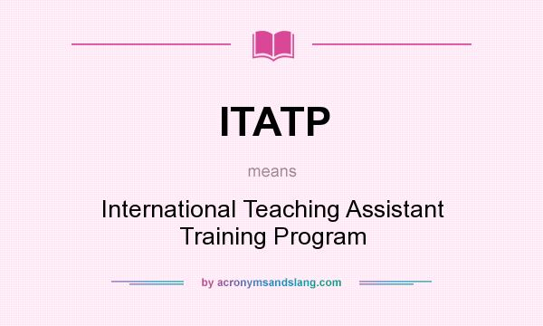 What does ITATP mean? It stands for International Teaching Assistant Training Program