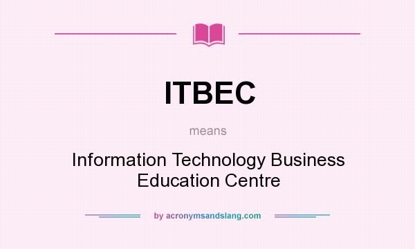 What does ITBEC mean? It stands for Information Technology Business Education Centre