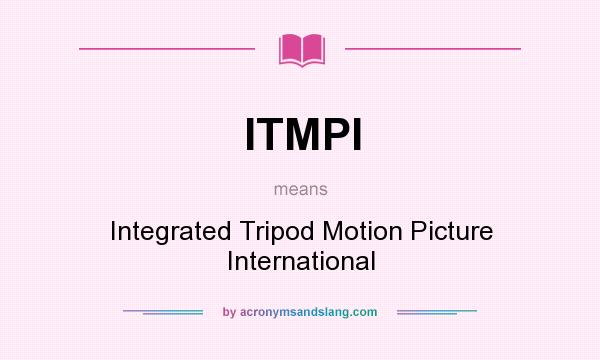 What does ITMPI mean? It stands for Integrated Tripod Motion Picture International