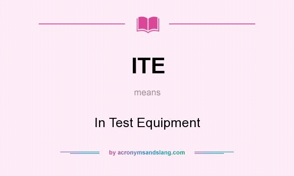 What does ITE mean? It stands for In Test Equipment