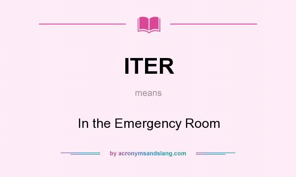 What does ITER mean? It stands for In the Emergency Room