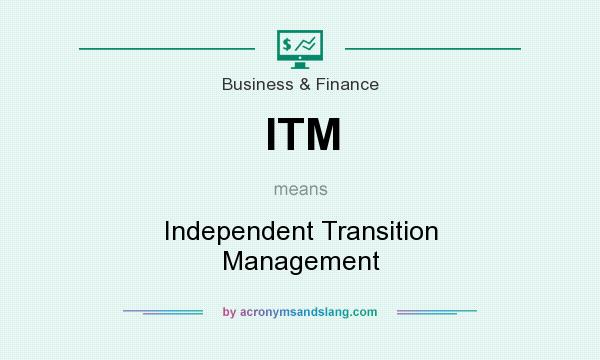 What does ITM mean? It stands for Independent Transition Management