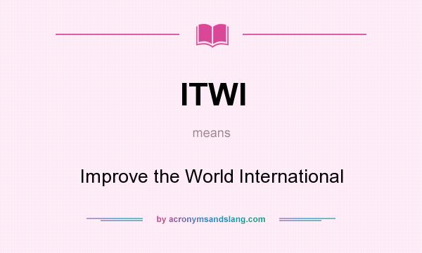 What does ITWI mean? It stands for Improve the World International