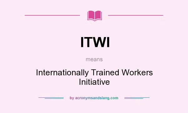 What does ITWI mean? It stands for Internationally Trained Workers Initiative