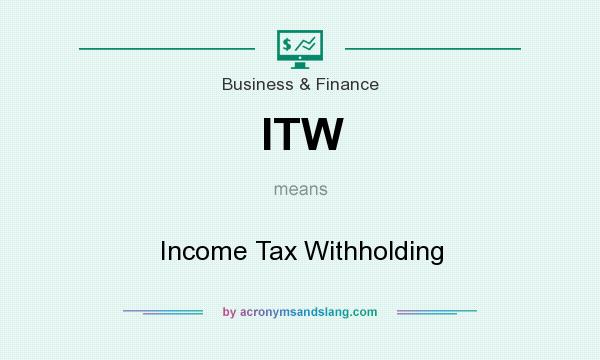 What does ITW mean? It stands for Income Tax Withholding