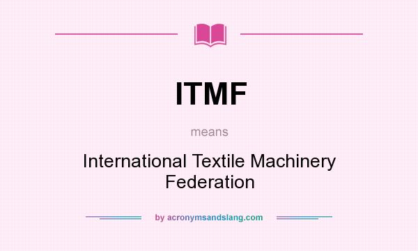 What does ITMF mean? It stands for International Textile Machinery Federation