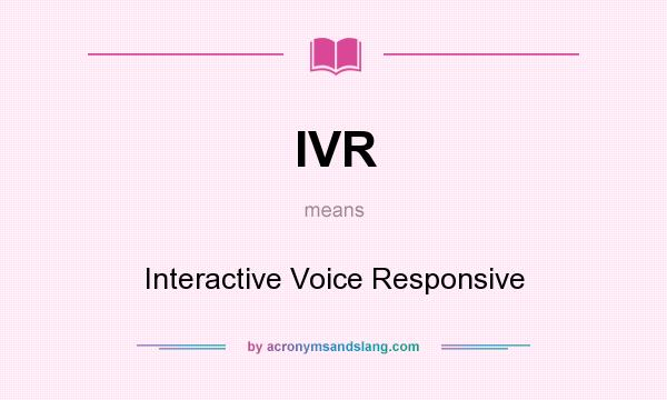 What does IVR mean? It stands for Interactive Voice Responsive