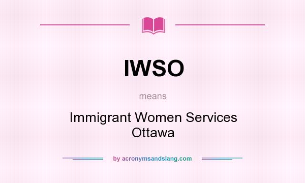 What does IWSO mean? It stands for Immigrant Women Services Ottawa