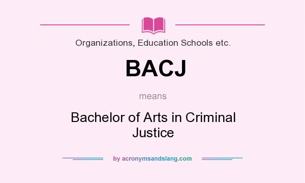 What does BACJ mean? It stands for Bachelor of Arts in Criminal Justice