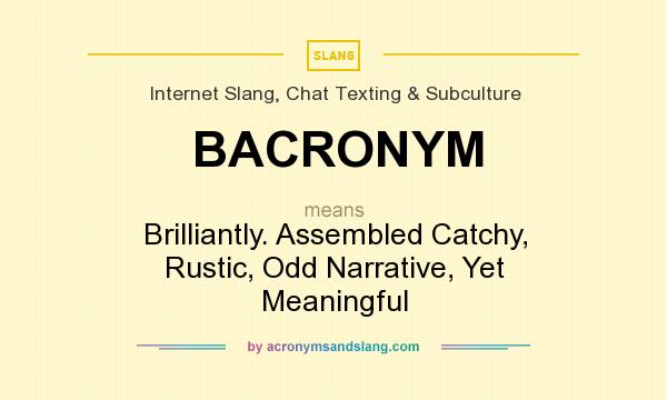 What does BACRONYM mean? It stands for Brilliantly. Assembled Catchy, Rustic, Odd Narrative, Yet Meaningful