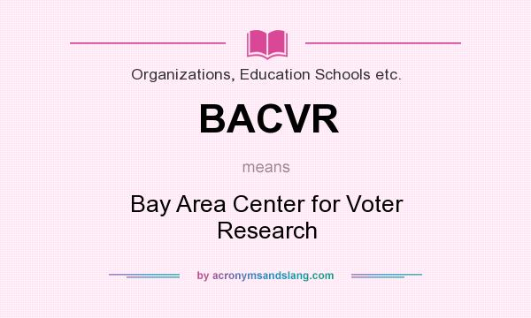 What does BACVR mean? It stands for Bay Area Center for Voter Research