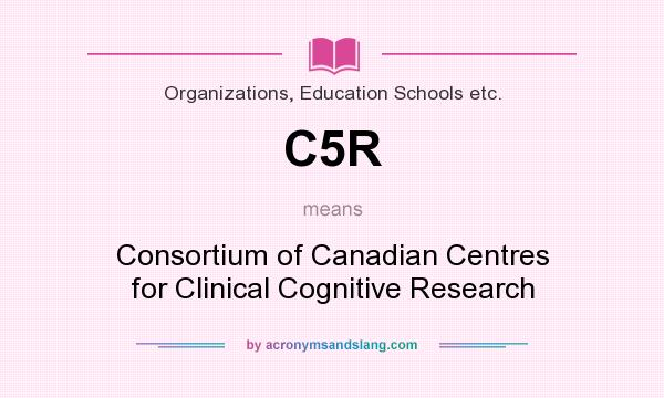 What does C5R mean? It stands for Consortium of Canadian Centres for Clinical Cognitive Research