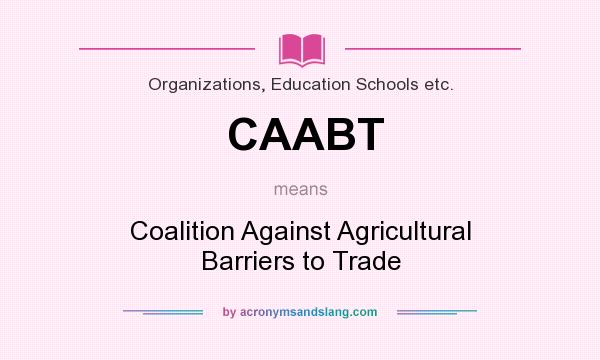 What does CAABT mean? It stands for Coalition Against Agricultural Barriers to Trade
