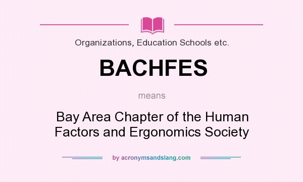 What does BACHFES mean? It stands for Bay Area Chapter of the Human Factors and Ergonomics Society