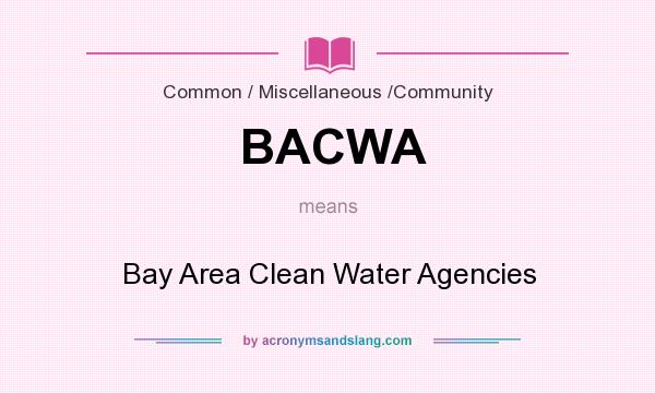 What does BACWA mean? It stands for Bay Area Clean Water Agencies