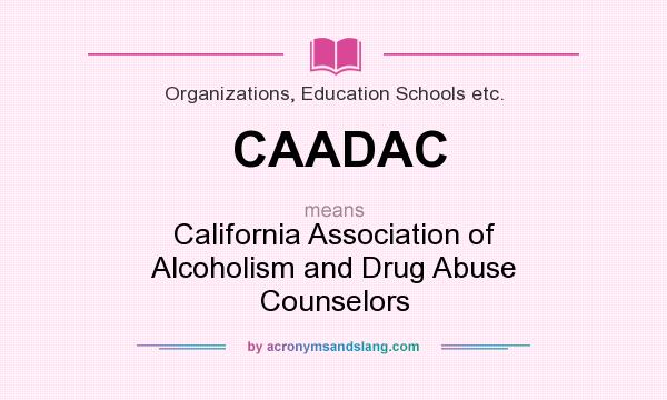 What does CAADAC mean? It stands for California Association of Alcoholism and Drug Abuse Counselors
