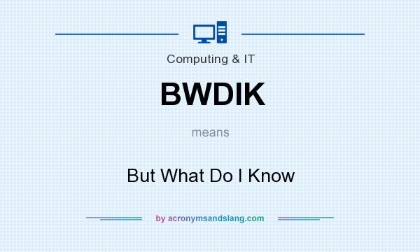 What does BWDIK mean? It stands for But What Do I Know