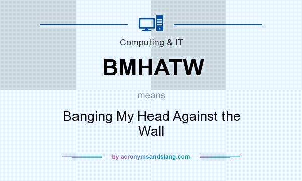 What does BMHATW mean? It stands for Banging My Head Against the Wall