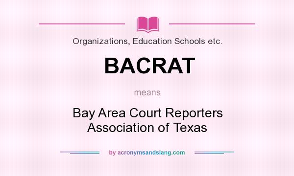 What does BACRAT mean? It stands for Bay Area Court Reporters Association of Texas